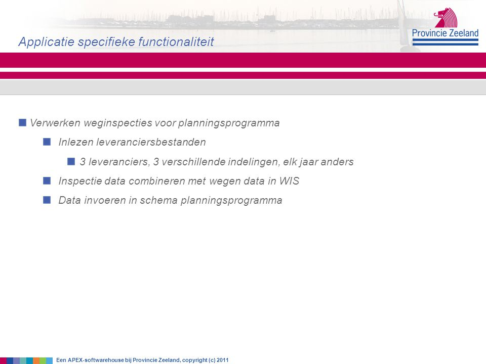 Verwerken weginspecties voor planningsprogramma Inlezen leveranciersbestanden 3 leveranciers, 3 verschillende indelingen, elk jaar anders Inspectie data combineren met wegen data in WIS Data invoeren in schema planningsprogramma Applicatie specifieke functionaliteit Een APEX-softwarehouse bij Provincie Zeeland, copyright (c) 2011