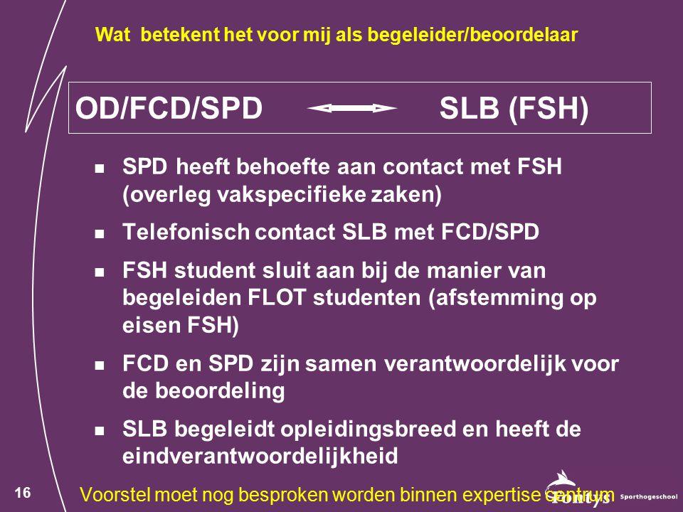 16 OD/FCD/SPD SLB (FSH) SPD heeft behoefte aan contact met FSH (overleg vakspecifieke zaken) Telefonisch contact SLB met FCD/SPD FSH student sluit aan bij de manier van begeleiden FLOT studenten (afstemming op eisen FSH) FCD en SPD zijn samen verantwoordelijk voor de beoordeling SLB begeleidt opleidingsbreed en heeft de eindverantwoordelijkheid Voorstel moet nog besproken worden binnen expertise centrum Wat betekent het voor mij als begeleider/beoordelaar