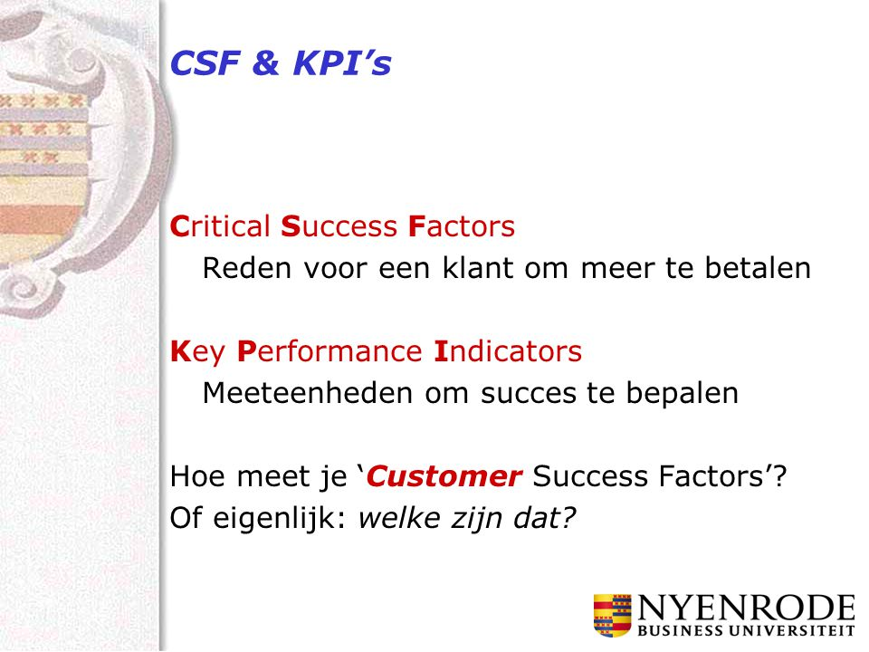CSF & KPI's Critical Success Factors Reden voor een klant om meer te betalen Key Performance Indicators Meeteenheden om succes te bepalen Hoe meet je 'Customer Success Factors'.