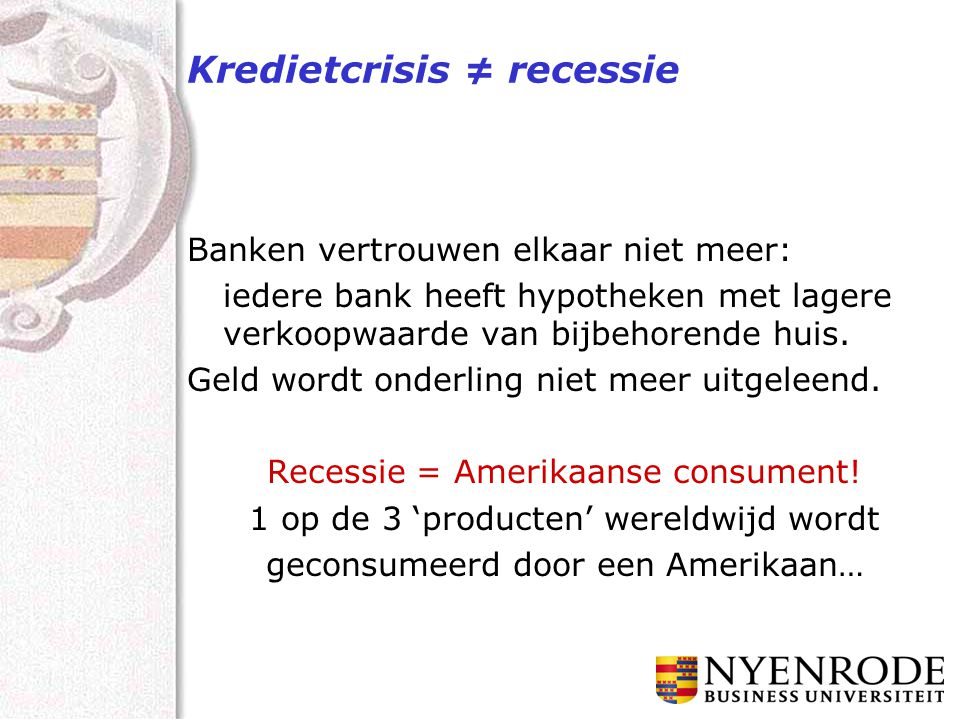 Kredietcrisis ≠ recessie Banken vertrouwen elkaar niet meer: iedere bank heeft hypotheken met lagere verkoopwaarde van bijbehorende huis. Geld wordt o
