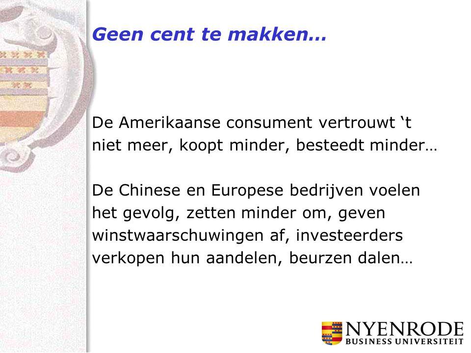 Geen cent te makken… De Amerikaanse consument vertrouwt 't niet meer, koopt minder, besteedt minder… De Chinese en Europese bedrijven voelen het gevolg, zetten minder om, geven winstwaarschuwingen af, investeerders verkopen hun aandelen, beurzen dalen…