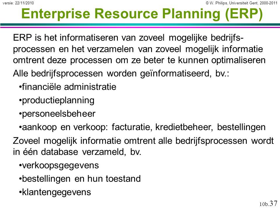 © W. Philips, Universiteit Gent, 2000-2011versie: 22/11/2010 10b. 37 Enterprise Resource Planning (ERP) ERP is het informatiseren van zoveel mogelijke