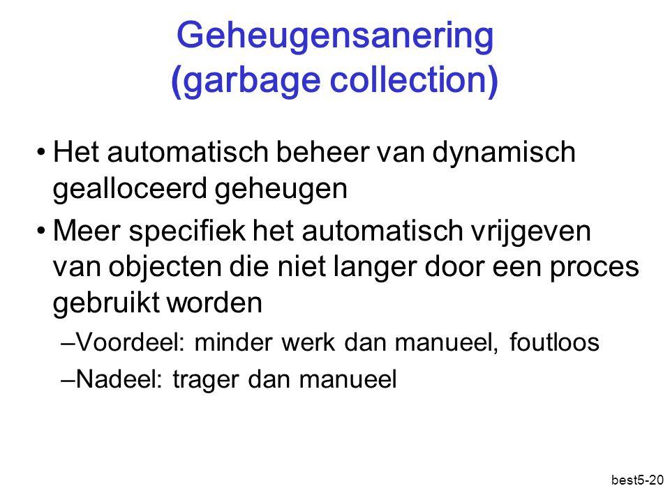 best5-20 Geheugensanering ( garbage collection ) Het automatisch beheer van dynamisch gealloceerd geheugen Meer specifiek het automatisch vrijgeven van objecten die niet langer door een proces gebruikt worden –Voordeel: minder werk dan manueel, foutloos –Nadeel: trager dan manueel