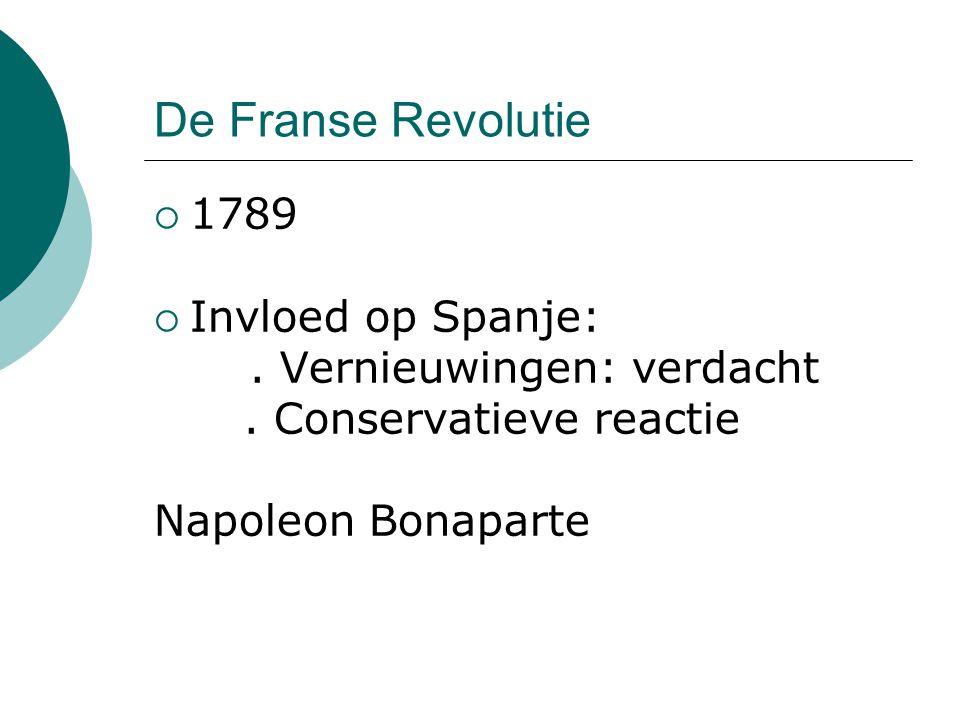 De Franse Revolutie  1789  Invloed op Spanje:. Vernieuwingen: verdacht. Conservatieve reactie Napoleon Bonaparte