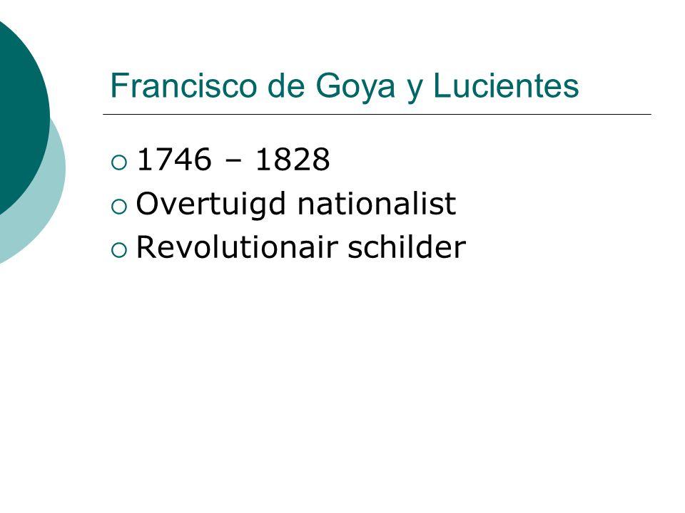 Francisco de Goya y Lucientes  1746 – 1828  Overtuigd nationalist  Revolutionair schilder