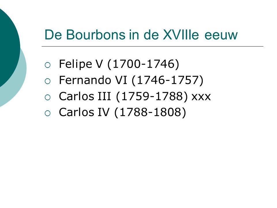 De Bourbons in de XVIIIe eeuw  Felipe V (1700-1746)  Fernando VI (1746-1757)  Carlos III (1759-1788) xxx  Carlos IV (1788-1808)