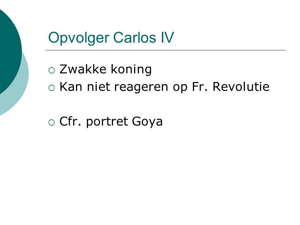 Opvolger Carlos IV  Zwakke koning  Kan niet reageren op Fr. Revolutie  Cfr. portret Goya