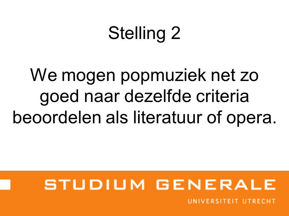 Stelling 2 We mogen popmuziek net zo goed naar dezelfde criteria beoordelen als literatuur of opera.