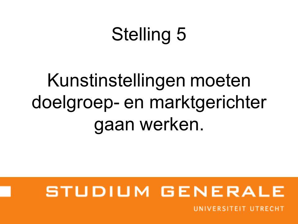 Stelling 5 Kunstinstellingen moeten doelgroep- en marktgerichter gaan werken.