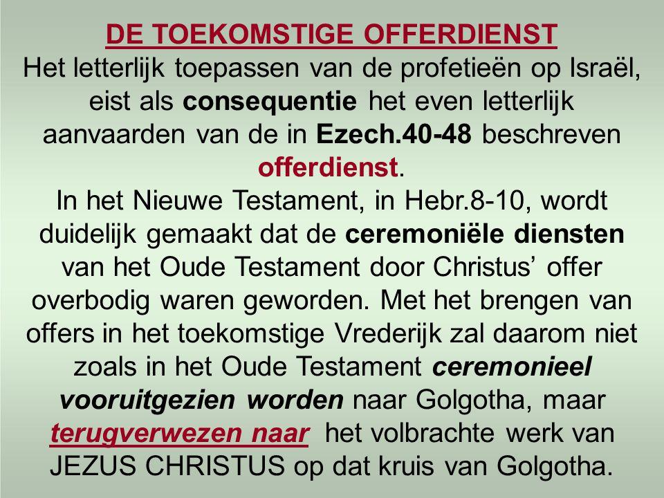 DE TOEKOMSTIGE OFFERDIENST Het letterlijk toepassen van de profetieën op Israël, eist als consequentie het even letterlijk aanvaarden van de in Ezech.40-48 beschreven offerdienst.