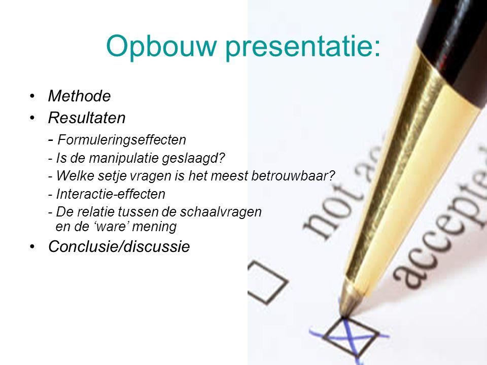 Opbouw presentatie: Methode Resultaten - Formuleringseffecten - Is de manipulatie geslaagd? - Welke setje vragen is het meest betrouwbaar? - Interacti