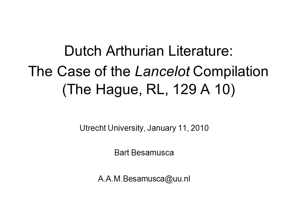 Dutch Arthurian Literature: The Case of the Lancelot Compilation (The Hague, RL, 129 A 10) Utrecht University, January 11, 2010 Bart Besamusca A.A.M.B