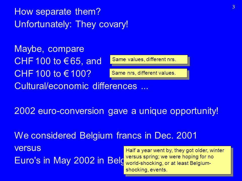 3 How separate them? Unfortunately: They covary! Maybe, compare CHF 100 to € 65, and CHF 100 to € 100? Cultural/economic differences... 2002 euro-conv