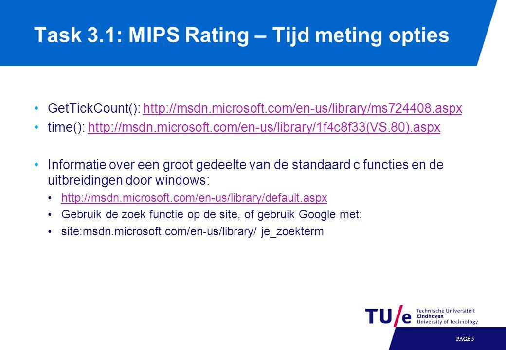 GetTickCount(): http://msdn.microsoft.com/en-us/library/ms724408.aspxhttp://msdn.microsoft.com/en-us/library/ms724408.aspx time(): http://msdn.microsoft.com/en-us/library/1f4c8f33(VS.80).aspxhttp://msdn.microsoft.com/en-us/library/1f4c8f33(VS.80).aspx Informatie over een groot gedeelte van de standaard c functies en de uitbreidingen door windows: http://msdn.microsoft.com/en-us/library/default.aspx Gebruik de zoek functie op de site, of gebruik Google met: site:msdn.microsoft.com/en-us/library/ je_zoekterm PAGE 5 Task 3.1: MIPS Rating – Tijd meting opties