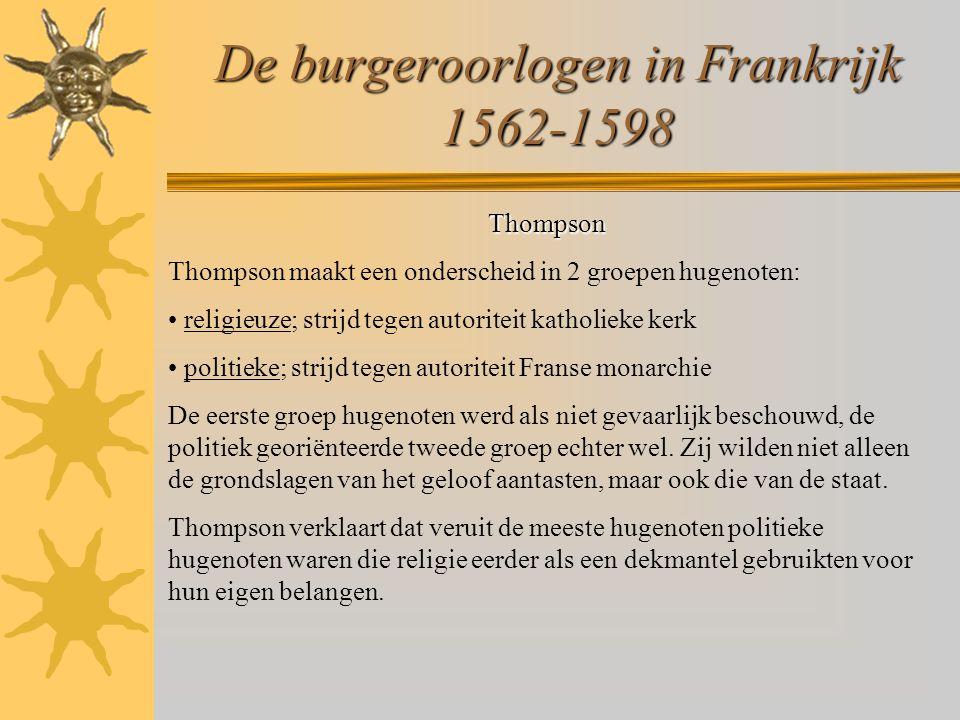 De burgeroorlogen in Frankrijk 1562-1598 Thompson Thompson maakt een onderscheid in 2 groepen hugenoten: religieuze; strijd tegen autoriteit katholieke kerk politieke; strijd tegen autoriteit Franse monarchie De eerste groep hugenoten werd als niet gevaarlijk beschouwd, de politiek georiënteerde tweede groep echter wel.