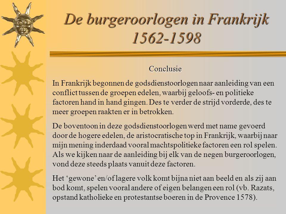 De burgeroorlogen in Frankrijk 1562-1598 Conclusie In Frankrijk begonnen de godsdienstoorlogen naar aanleiding van een conflict tussen de groepen edelen, waarbij geloofs- en politieke factoren hand in hand gingen.