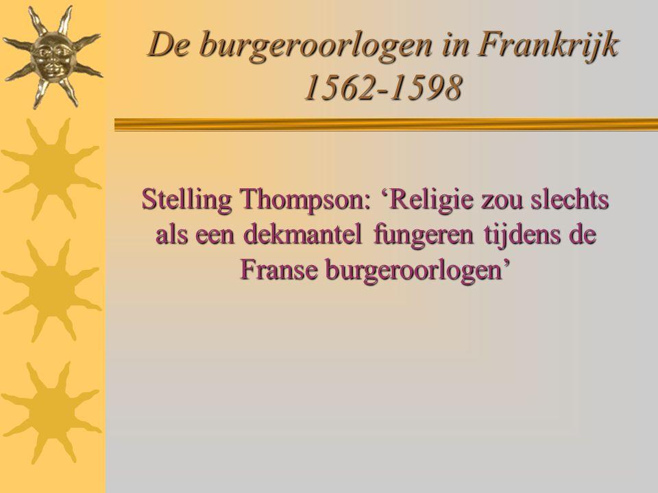 De burgeroorlogen in Frankrijk 1562-1598 Stelling Thompson: 'Religie zou slechts als een dekmantel fungeren tijdens de Franse burgeroorlogen'