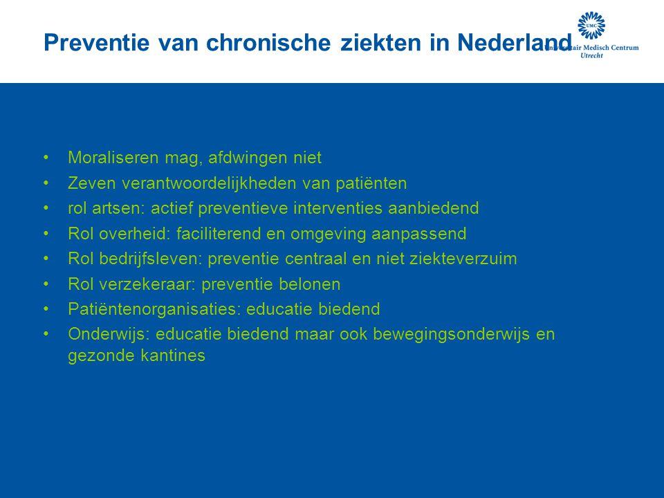 Preventie van chronische ziekten in Nederland Moraliseren mag, afdwingen niet Zeven verantwoordelijkheden van patiënten rol artsen: actief preventieve interventies aanbiedend Rol overheid: faciliterend en omgeving aanpassend Rol bedrijfsleven: preventie centraal en niet ziekteverzuim Rol verzekeraar: preventie belonen Patiëntenorganisaties: educatie biedend Onderwijs: educatie biedend maar ook bewegingsonderwijs en gezonde kantines