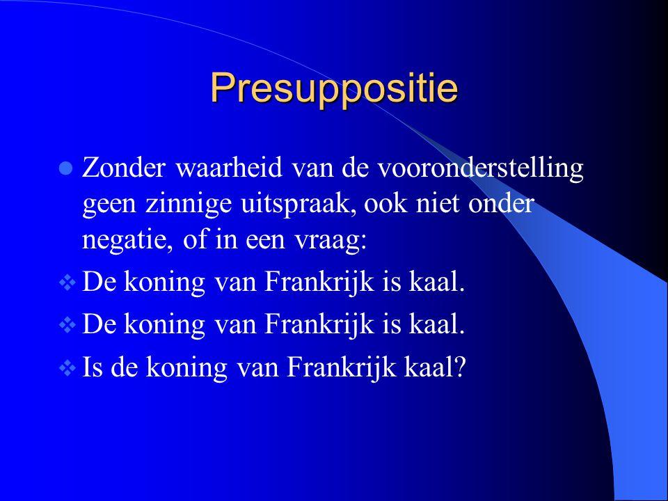 Presuppositie Zonder waarheid van de vooronderstelling geen zinnige uitspraak, ook niet onder negatie, of in een vraag:  De koning van Frankrijk is kaal.