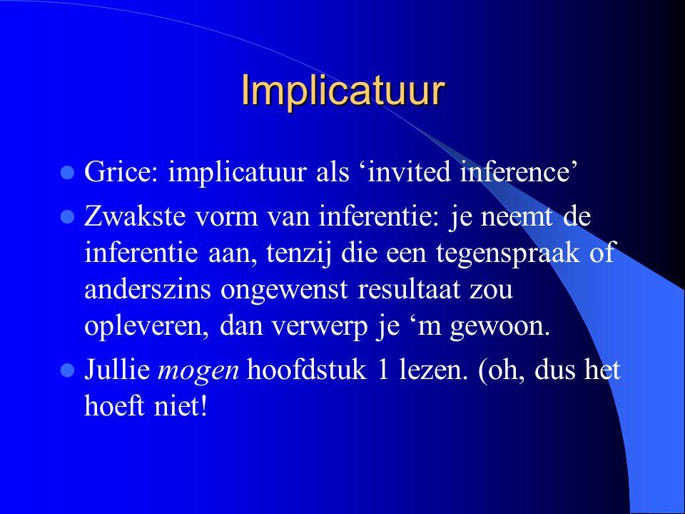 Implicatuur Grice: implicatuur als 'invited inference' Zwakste vorm van inferentie: je neemt de inferentie aan, tenzij die een tegenspraak of anderszins ongewenst resultaat zou opleveren, dan verwerp je 'm gewoon.