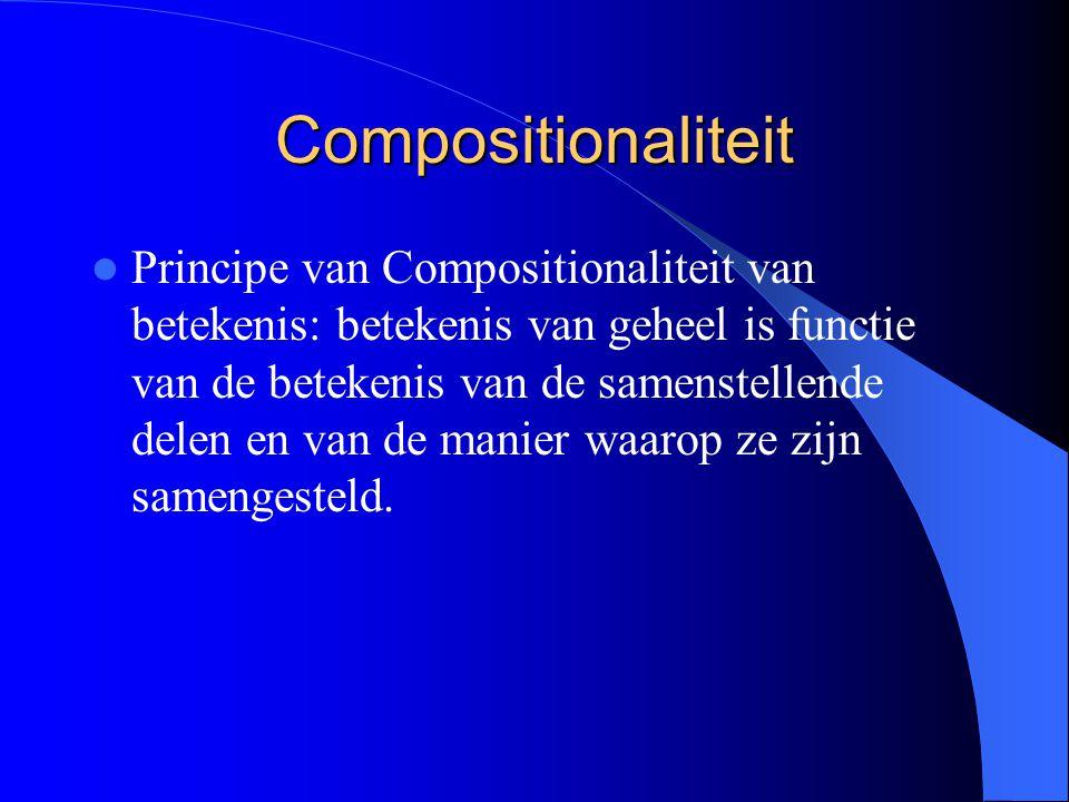 Compositionaliteit Principe van Compositionaliteit van betekenis: betekenis van geheel is functie van de betekenis van de samenstellende delen en van de manier waarop ze zijn samengesteld.