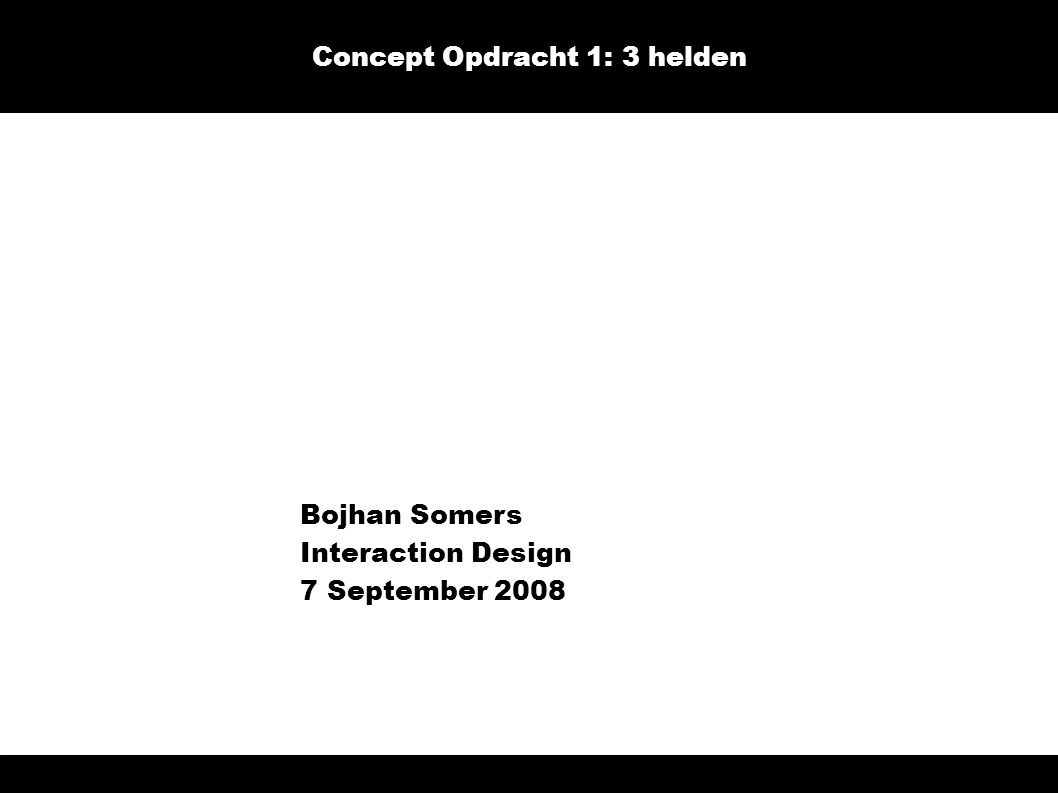 Bojhan Somers Interaction Design 7 September 2008 Concept Opdracht 1: 3 helden