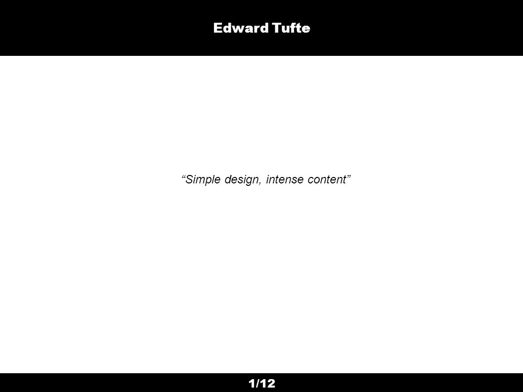 1/12 Edward Tufte Simple design, intense content