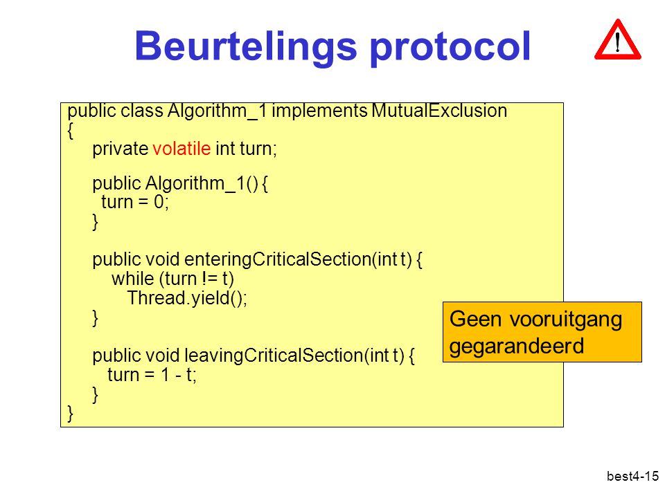 best4-15 Beurtelings protocol public class Algorithm_1 implements MutualExclusion { private volatile int turn; public Algorithm_1() { turn = 0; } publ