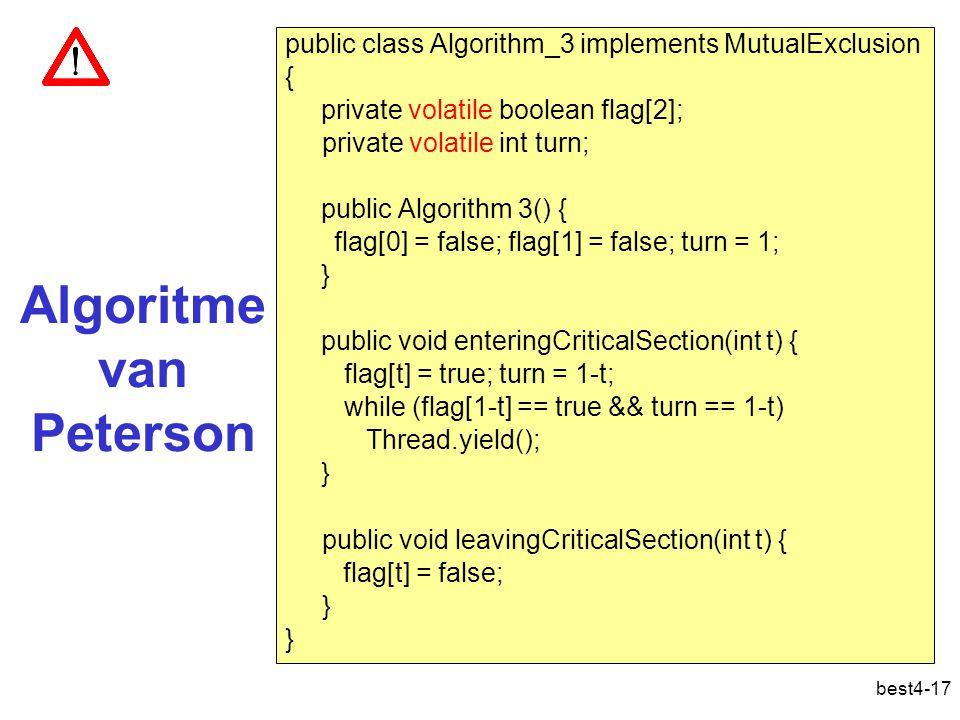 best4-17 Algoritme van Peterson public class Algorithm_3 implements MutualExclusion { private volatile boolean flag[2]; private volatile int turn; public Algorithm 3() { flag[0] = false; flag[1] = false; turn = 1; } public void enteringCriticalSection(int t) { flag[t] = true; turn = 1-t; while (flag[1-t] == true && turn == 1-t) Thread.yield(); } public void leavingCriticalSection(int t) { flag[t] = false; } Peterson, algoritme van