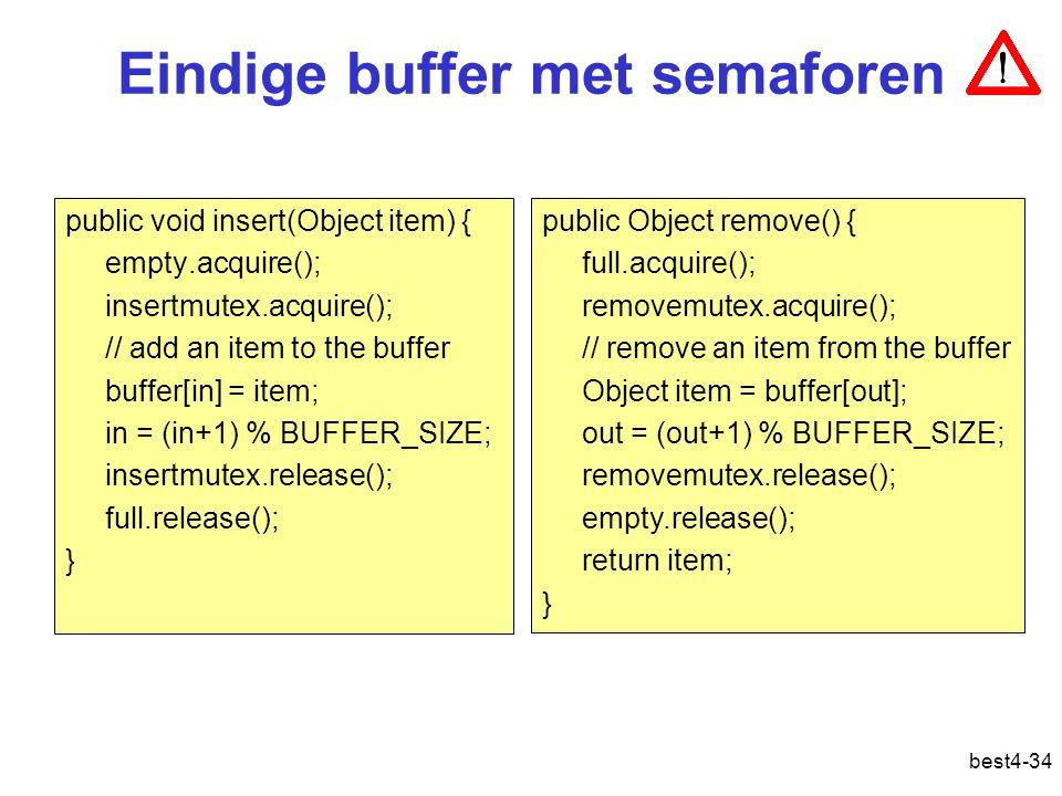 best4-34 Eindige buffer met semaforen public void insert(Object item) { empty.acquire(); insertmutex.acquire(); // add an item to the buffer buffer[in] = item; in = (in+1) % BUFFER_SIZE; insertmutex.release(); full.release(); } public Object remove() { full.acquire(); removemutex.acquire(); // remove an item from the buffer Object item = buffer[out]; out = (out+1) % BUFFER_SIZE; removemutex.release(); empty.release(); return item; }