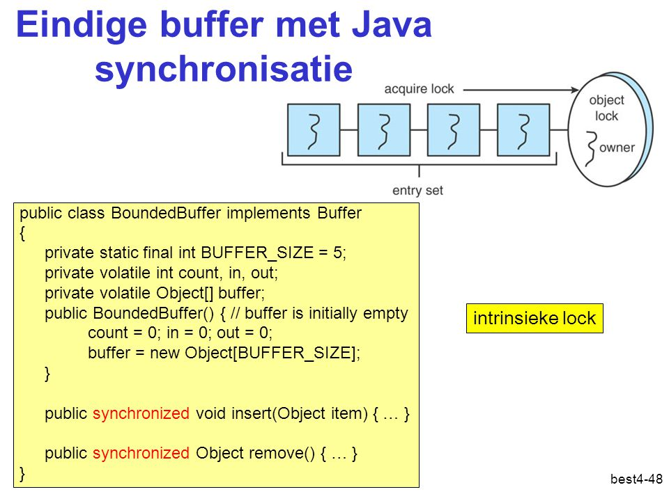 best4-48 Eindige buffer met Java synchronisatie public class BoundedBuffer implements Buffer { private static final int BUFFER_SIZE = 5; private volatile int count, in, out; private volatile Object[] buffer; public BoundedBuffer() { // buffer is initially empty count = 0; in = 0; out = 0; buffer = new Object[BUFFER_SIZE]; } public synchronized void insert(Object item) { … } public synchronized Object remove() { … } } intrinsieke lock