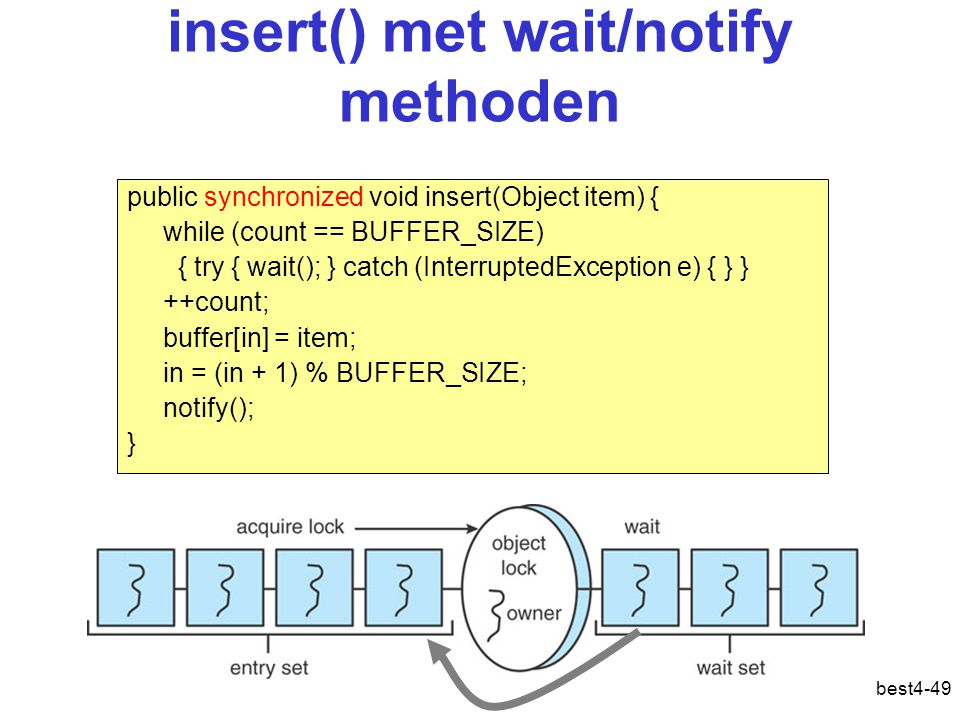best4-49 insert() met wait/notify methoden public synchronized void insert(Object item) { while (count == BUFFER_SIZE) { try { wait(); } catch (InterruptedException e) { } } ++count; buffer[in] = item; in = (in + 1) % BUFFER_SIZE; notify(); }