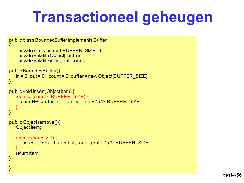 Transactioneel geheugen best4-56 public class BoundedBuffer implements Buffer { private static final int BUFFER_SIZE = 5; private volatile Object[] bu