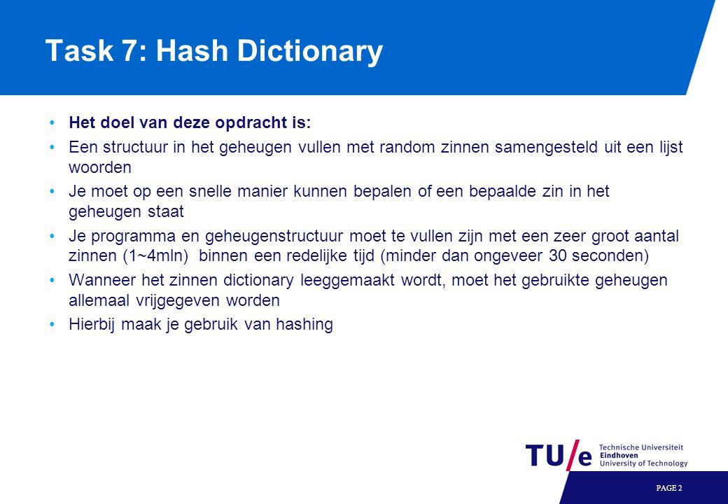 PAGE 2 Task 7: Hash Dictionary Het doel van deze opdracht is: Een structuur in het geheugen vullen met random zinnen samengesteld uit een lijst woorden Je moet op een snelle manier kunnen bepalen of een bepaalde zin in het geheugen staat Je programma en geheugenstructuur moet te vullen zijn met een zeer groot aantal zinnen (1~4mln) binnen een redelijke tijd (minder dan ongeveer 30 seconden) Wanneer het zinnen dictionary leeggemaakt wordt, moet het gebruikte geheugen allemaal vrijgegeven worden Hierbij maak je gebruik van hashing