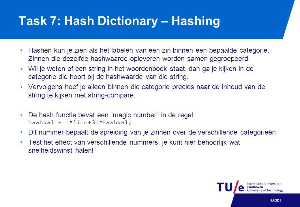 PAGE 6 Task 7: Hash Dictionary – Hashing Het toevoegen van zinnen gaat via de volgende procedure: Genereer een random zin Hash deze zin Gebruik de hashwaarde om de categorie waar de zin thuishoort te bepalen Maak in deze categorie ruimte voor een extra pointer Maak ruimte voor de zin zelf Kopieer de zin in die ruimte Kopieer de pointer naar die zin in de extra ruimte in de categorie