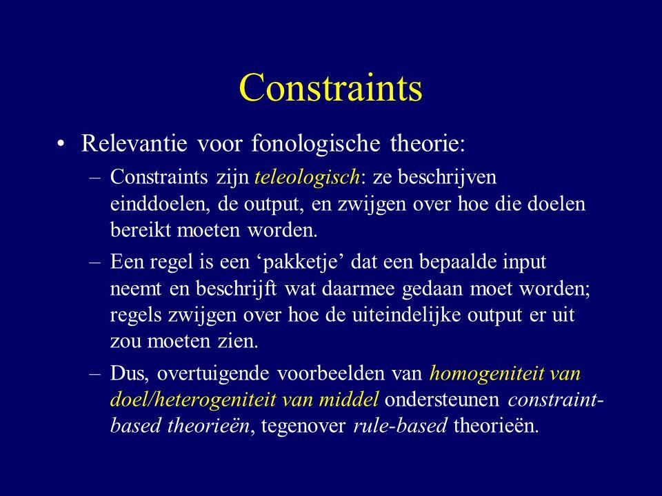 Constraints Relevantie voor fonologische theorie: –Constraints zijn teleologisch: ze beschrijven einddoelen, de output, en zwijgen over hoe die doelen bereikt moeten worden.