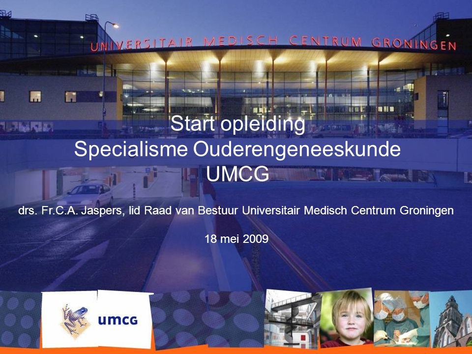 Start opleiding Specialisme Ouderengeneeskunde UMCG drs. Fr.C.A. Jaspers, lid Raad van Bestuur Universitair Medisch Centrum Groningen 18 mei 2009