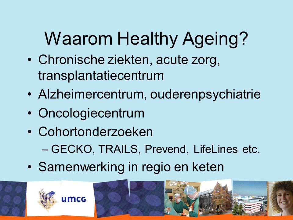 Waarom Healthy Ageing? Chronische ziekten, acute zorg, transplantatiecentrum Alzheimercentrum, ouderenpsychiatrie Oncologiecentrum Cohortonderzoeken –