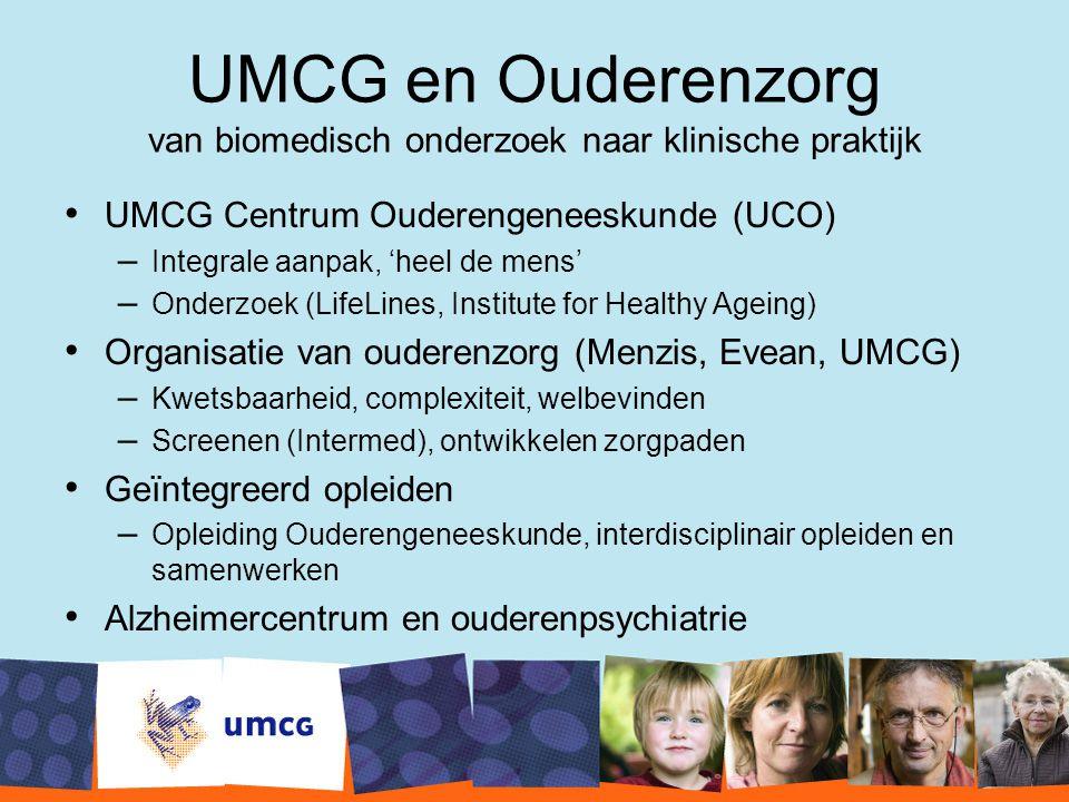 UMCG en Ouderenzorg van biomedisch onderzoek naar klinische praktijk UMCG Centrum Ouderengeneeskunde (UCO) –Integrale aanpak, 'heel de mens' –Onderzoe