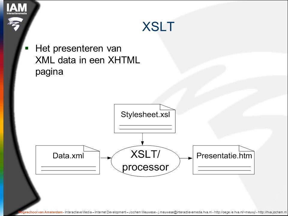 Hogeschool van Amsterdam - Interactieve Media – Internet Development – Jochem Meuwese - j.meuwese@interactievemedia.hva.nl - http://oege.ie.hva.nl/~meuwj/ - http://hva.jochem.nl Basic XSLT het hoofdtemplate het selecteren van een waarde uit de xml-bron het loopen door een lijst uit de xml-bron het selecteren van een waarde uit de xml-bron en daar vervolgens templates bij zoeken en toepassen
