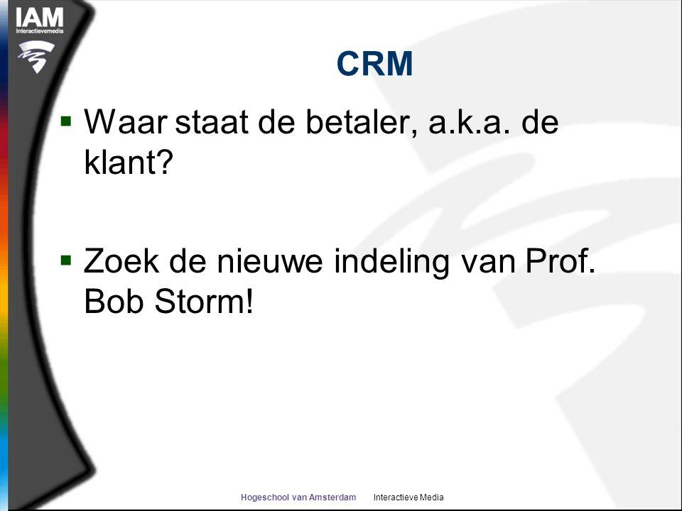 Hogeschool van Amsterdam Interactieve Media CRM  Waar staat de betaler, a.k.a. de klant?  Zoek de nieuwe indeling van Prof. Bob Storm!