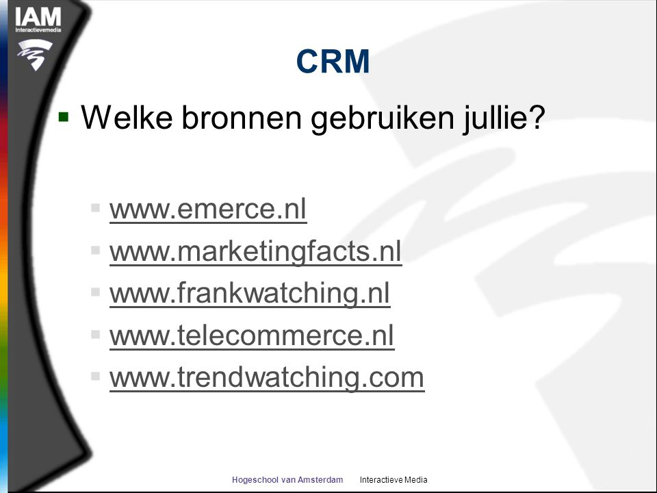 Hogeschool van Amsterdam Interactieve Media CRM  Welke bronnen gebruiken jullie?  www.emerce.nl www.emerce.nl  www.marketingfacts.nl www.marketingf