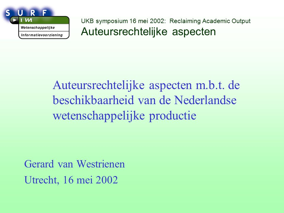 UKB symposium 16 mei 2002: Reclaiming Academic Output Auteursrechtelijke aspecten Auteursrechtelijke aspecten m.b.t.