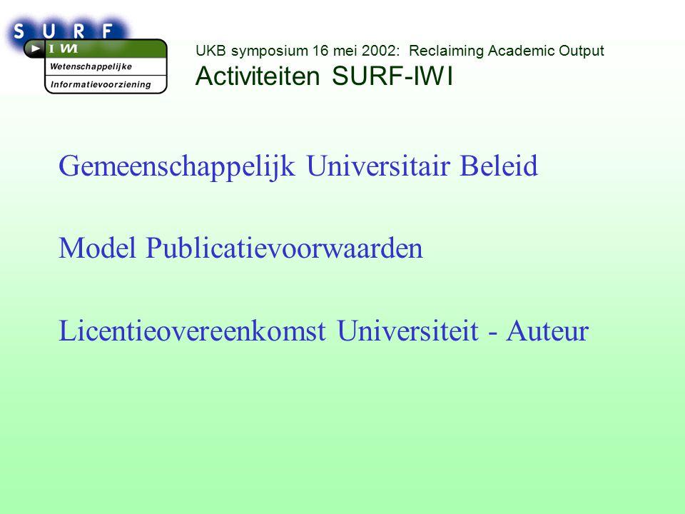 UKB symposium 16 mei 2002: Reclaiming Academic Output Activiteiten SURF-IWI Gemeenschappelijk Universitair Beleid Model Publicatievoorwaarden Licentieovereenkomst Universiteit - Auteur