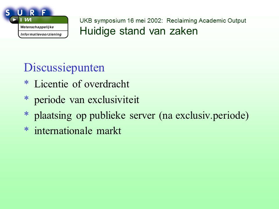 UKB symposium 16 mei 2002: Reclaiming Academic Output Huidige stand van zaken Discussiepunten *Licentie of overdracht *periode van exclusiviteit *plaatsing op publieke server (na exclusiv.periode) *internationale markt