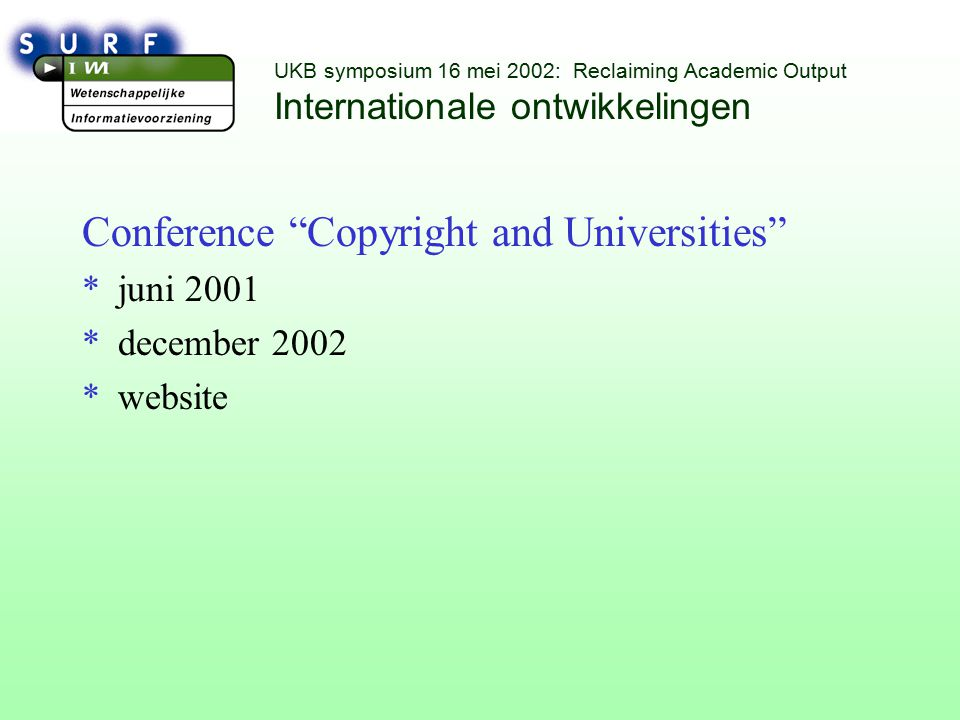UKB symposium 16 mei 2002: Reclaiming Academic Output Internationale ontwikkelingen Conference Copyright and Universities *juni 2001 *december 2002 *website