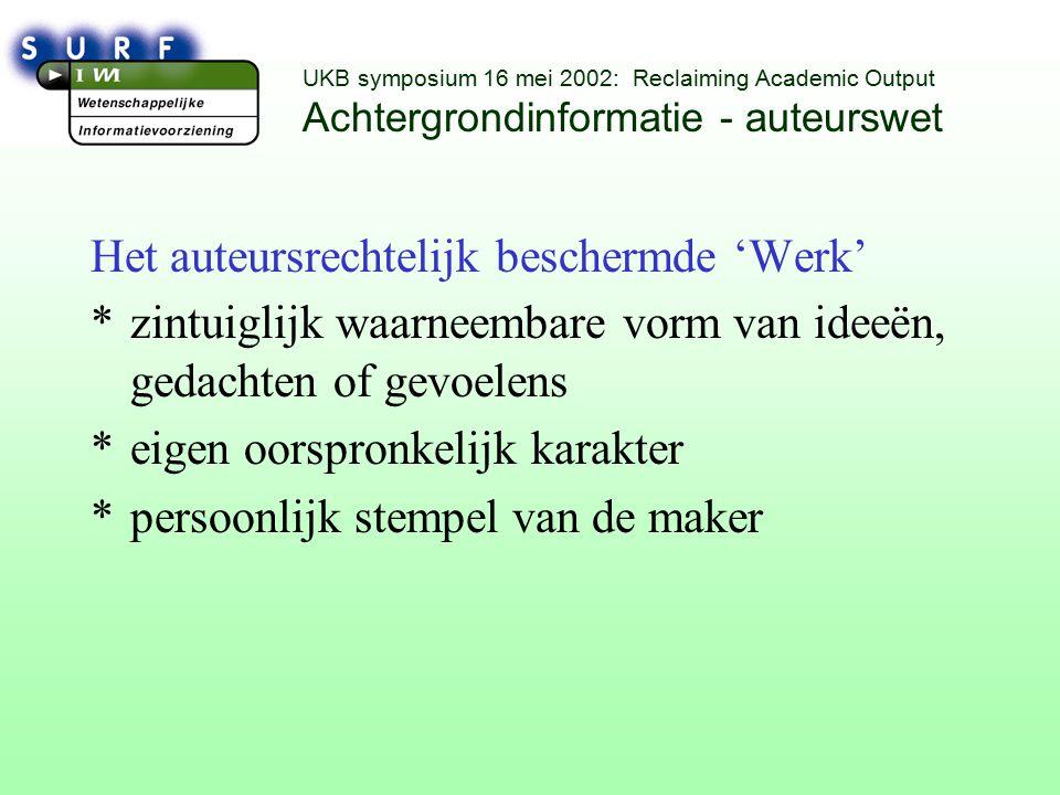 UKB symposium 16 mei 2002: Reclaiming Academic Output Achtergrondinformatie - auteurswet Het auteursrechtelijk beschermde 'Werk' *zintuiglijk waarneembare vorm van ideeën, gedachten of gevoelens *eigen oorspronkelijk karakter *persoonlijk stempel van de maker