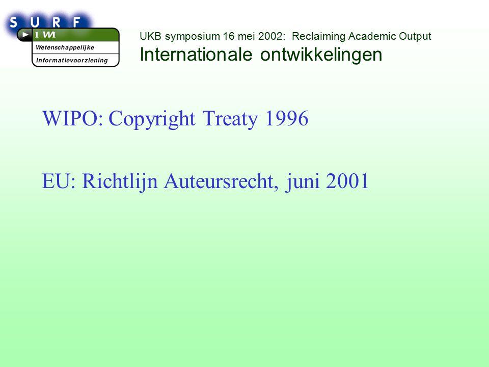 UKB symposium 16 mei 2002: Reclaiming Academic Output Internationale ontwikkelingen WIPO: Copyright Treaty 1996 EU: Richtlijn Auteursrecht, juni 2001