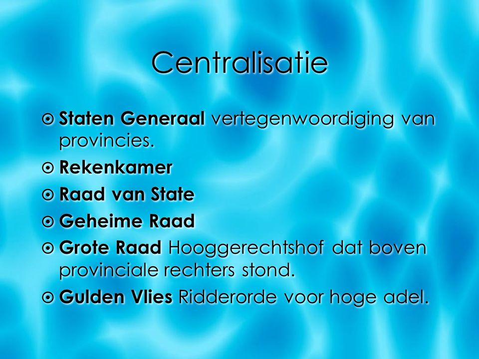 Centralisatie  Staten Generaal vertegenwoordiging van provincies.  Rekenkamer  Raad van State  Geheime Raad  Grote Raad Hooggerechtshof dat boven