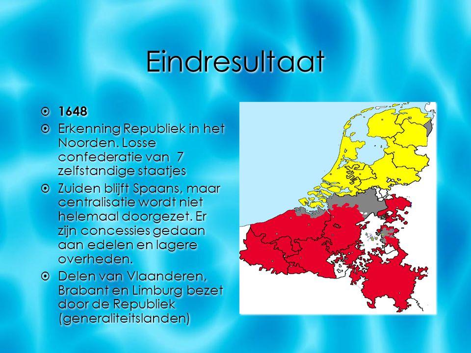 Eindresultaat  1648  Erkenning Republiek in het Noorden. Losse confederatie van 7 zelfstandige staatjes  Zuiden blijft Spaans, maar centralisatie w